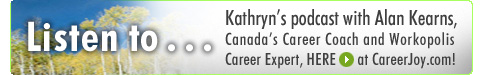 [ Listen to Kathryn's podcast with Alan Kearns, Canada's Career Coach & Workopolis Career Expert here at www.CareerJoy.com! ]